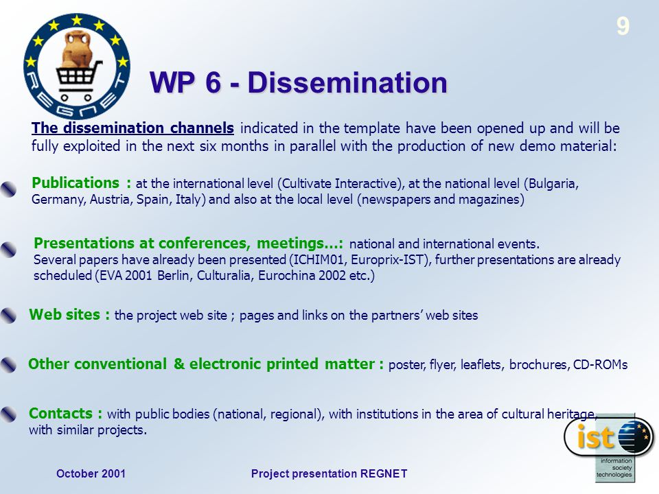 October 2001Project presentation REGNET 9 WP 6 - Dissemination The dissemination channels indicated in the template have been opened up and will be fully exploited in the next six months in parallel with the production of new demo material: Publications : at the international level (Cultivate Interactive), at the national level (Bulgaria, Germany, Austria, Spain, Italy) and also at the local level (newspapers and magazines) Presentations at conferences, meetings…: national and international events.