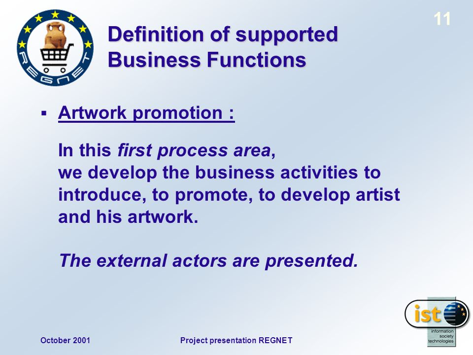 October 2001Project presentation REGNET 11 Definition of supported Business Functions Artwork promotion : In this first process area, we develop the business activities to introduce, to promote, to develop artist and his artwork.