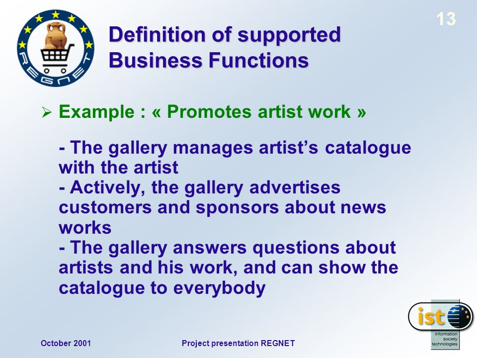 October 2001Project presentation REGNET 13 Definition of supported Business Functions Example : « Promotes artist work » - The gallery manages artists catalogue with the artist - Actively, the gallery advertises customers and sponsors about news works - The gallery answers questions about artists and his work, and can show the catalogue to everybody