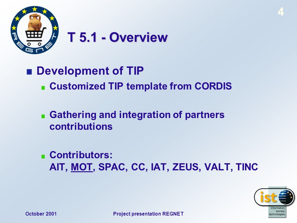 October 2001Project presentation REGNET 4 T Overview Development of TIP Customized TIP template from CORDIS Gathering and integration of partners contributions Contributors: AIT, MOT, SPAC, CC, IAT, ZEUS, VALT, TINC
