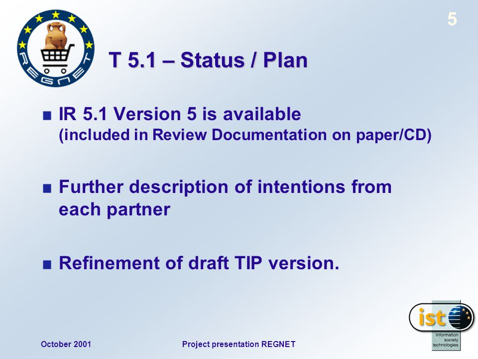 October 2001Project presentation REGNET 5 T 5.1 – Status / Plan IR 5.1 Version 5 is available (included in Review Documentation on paper/CD) Further description of intentions from each partner Refinement of draft TIP version.