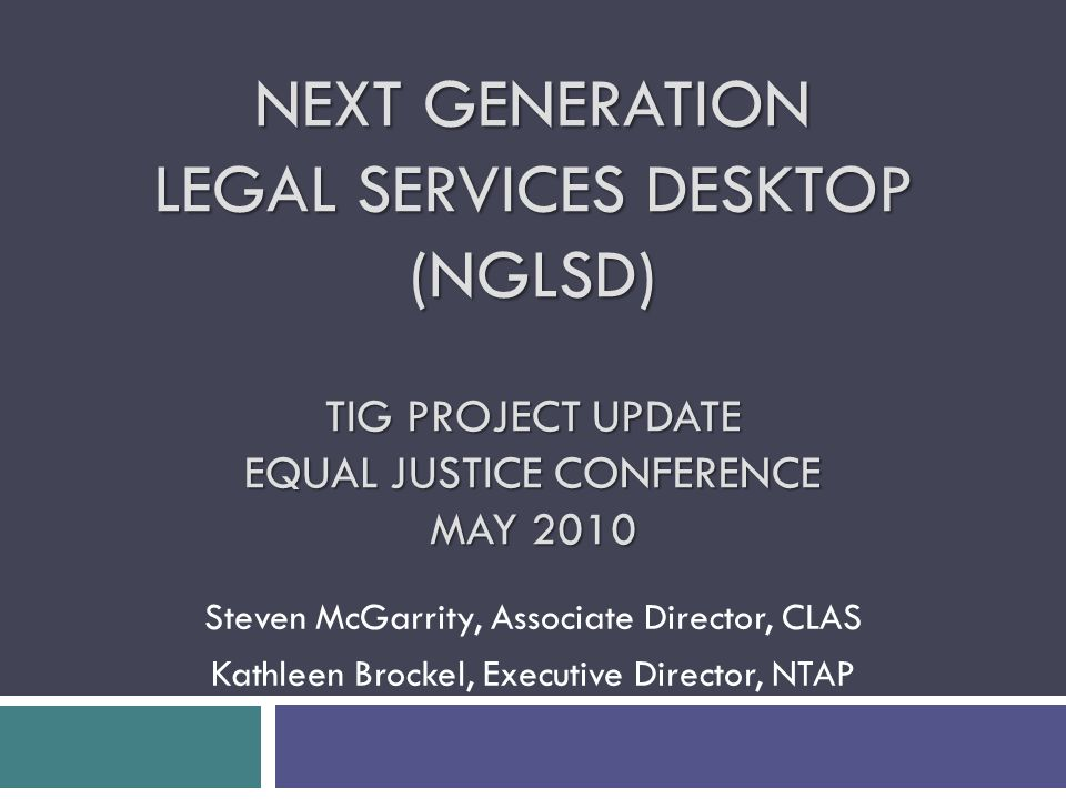 NEXT GENERATION LEGAL SERVICES DESKTOP (NGLSD) TIG PROJECT UPDATE EQUAL JUSTICE CONFERENCE MAY 2010 Steven McGarrity, Associate Director, CLAS Kathleen Brockel, Executive Director, NTAP