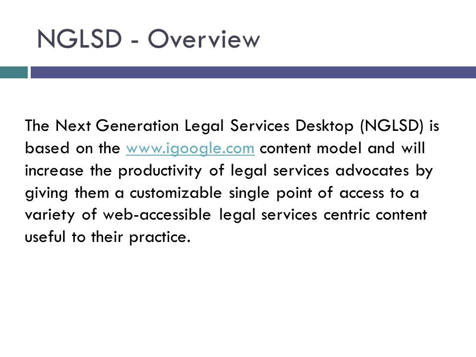 NGLSD - Overview The Next Generation Legal Services Desktop (NGLSD) is based on the   content model and will increase the productivity of legal services advocates by giving them a customizable single point of access to a variety of web-accessible legal services centric content useful to their practice.