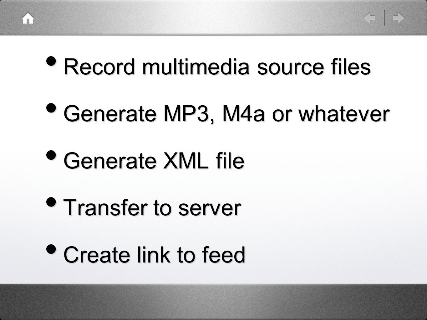 Record multimedia source files Record multimedia source files Generate MP3, M4a or whatever Generate MP3, M4a or whatever Generate XML file Generate XML file Transfer to server Transfer to server Create link to feed Create link to feed