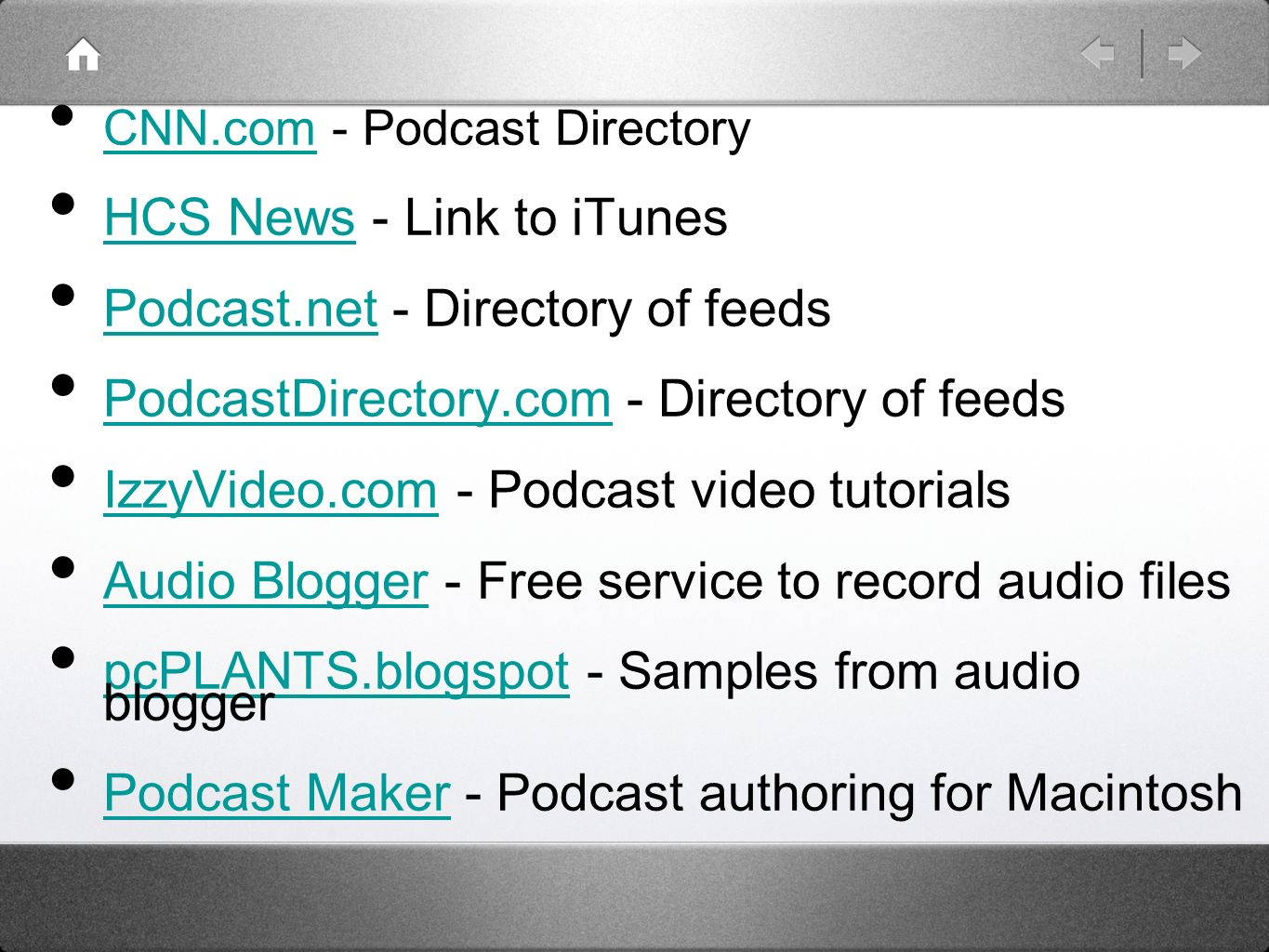 CNN.com - Podcast Directory CNN.com HCS News - Link to iTunes HCS News Podcast.net - Directory of feeds Podcast.net PodcastDirectory.com - Directory of feeds PodcastDirectory.com IzzyVideo.com - Podcast video tutorials IzzyVideo.com Audio Blogger - Free service to record audio files Audio Blogger pcPLANTS.blogspot - Samples from audio blogger pcPLANTS.blogspot Podcast Maker - Podcast authoring for Macintosh Podcast Maker