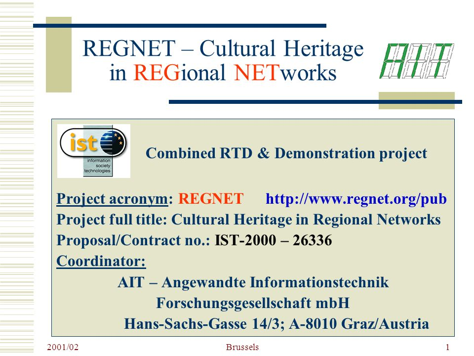2001/02 Brussels1 REGNET – Cultural Heritage in REGional NETworks Combined RTD & Demonstration project Project acronym: REGNET http://www.regnet.org/pub Project full title: Cultural Heritage in Regional Networks Proposal/Contract no.: IST-2000 – 26336 Coordinator: AIT – Angewandte Informationstechnik Forschungsgesellschaft mbH Hans-Sachs-Gasse 14/3; A-8010 Graz/Austria
