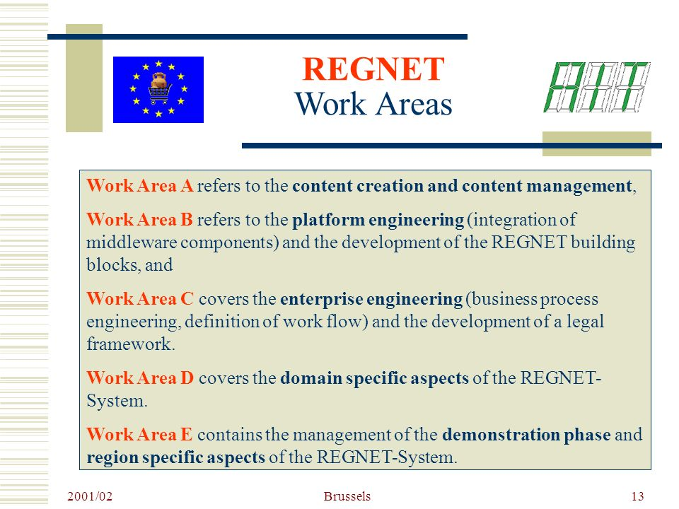 2001/02 Brussels13 REGNET Work Areas Work Area A refers to the content creation and content management, Work Area B refers to the platform engineering (integration of middleware components) and the development of the REGNET building blocks, and Work Area C covers the enterprise engineering (business process engineering, definition of work flow) and the development of a legal framework.