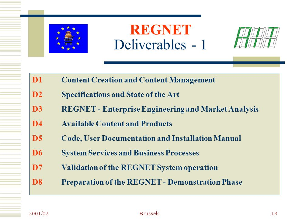 2001/02 Brussels18 REGNET Deliverables - 1 D1Content Creation and Content Management D2Specifications and State of the Art D3REGNET - Enterprise Engineering and Market Analysis D4Available Content and Products D5Code, User Documentation and Installation Manual D6System Services and Business Processes D7Validation of the REGNET System operation D8Preparation of the REGNET - Demonstration Phase