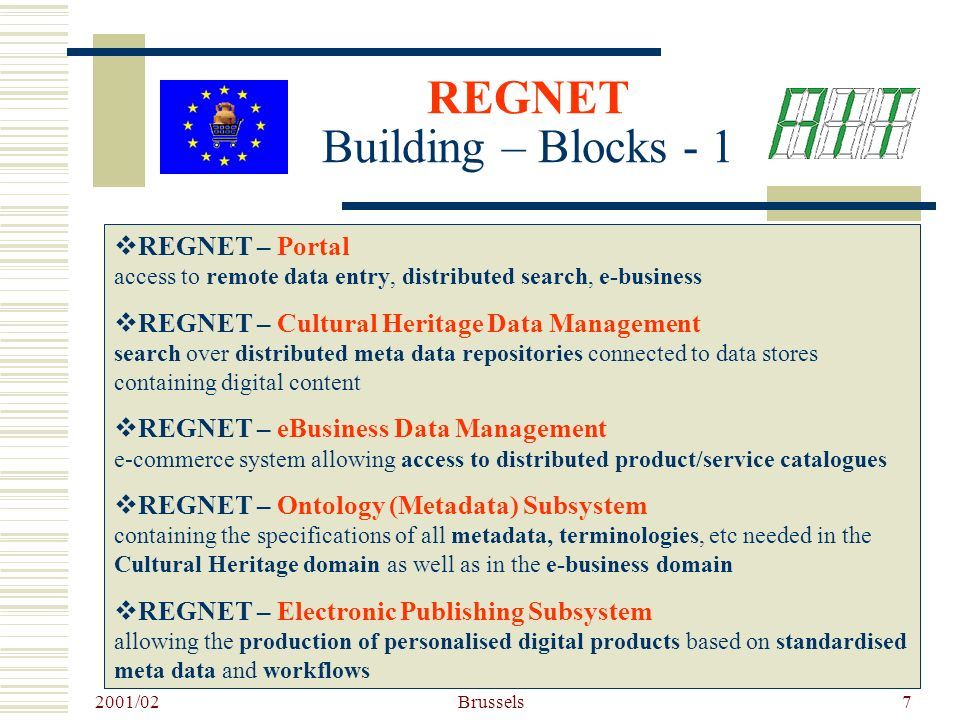 2001/02 Brussels7 REGNET Building – Blocks - 1 REGNET – Portal access to remote data entry, distributed search, e-business REGNET – Cultural Heritage Data Management search over distributed meta data repositories connected to data stores containing digital content REGNET – eBusiness Data Management e-commerce system allowing access to distributed product/service catalogues REGNET – Ontology (Metadata) Subsystem containing the specifications of all metadata, terminologies, etc needed in the Cultural Heritage domain as well as in the e-business domain REGNET – Electronic Publishing Subsystem allowing the production of personalised digital products based on standardised meta data and workflows