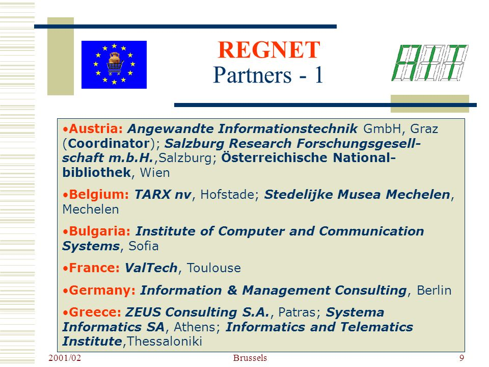 2001/02 Brussels9 Austria: Angewandte Informationstechnik GmbH, Graz (Coordinator); Salzburg Research Forschungsgesell- schaft m.b.H.,Salzburg; Österreichische National- bibliothek, Wien Belgium: TARX nv, Hofstade; Stedelijke Musea Mechelen, Mechelen Bulgaria: Institute of Computer and Communication Systems, Sofia France: ValTech, Toulouse Germany: Information & Management Consulting, Berlin Greece: ZEUS Consulting S.A., Patras; Systema Informatics SA, Athens; Informatics and Telematics Institute,Thessaloniki REGNET Partners - 1