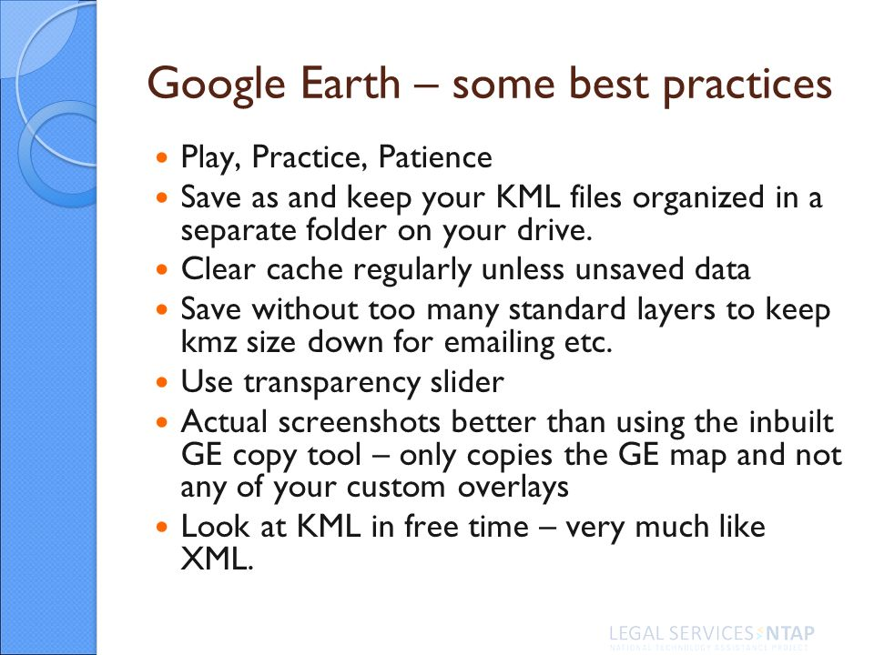 Google Earth – some best practices Play, Practice, Patience Save as and keep your KML files organized in a separate folder on your drive.