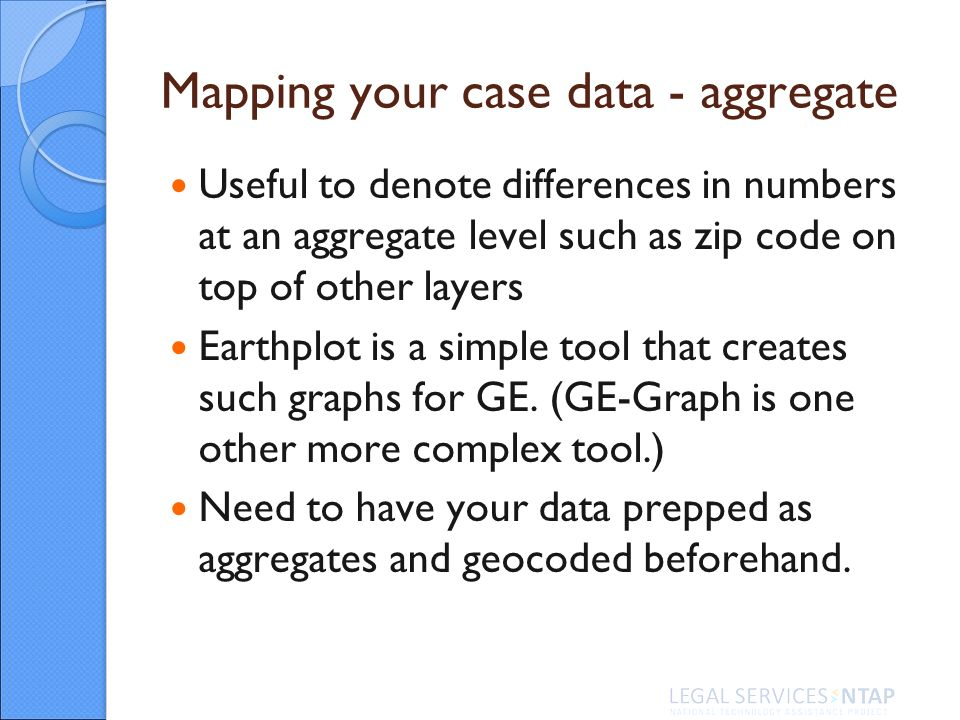 Mapping your case data - aggregate Useful to denote differences in numbers at an aggregate level such as zip code on top of other layers Earthplot is a simple tool that creates such graphs for GE.