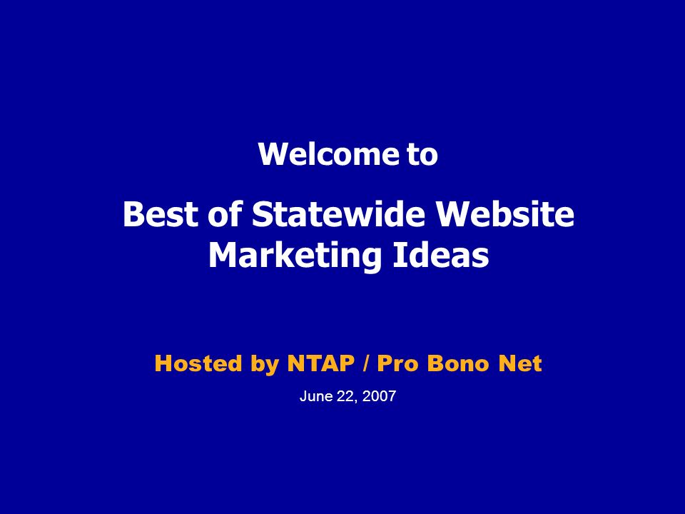 Welcome to Best of Statewide Website Marketing Ideas Hosted by NTAP / Pro Bono Net June 22, 2007