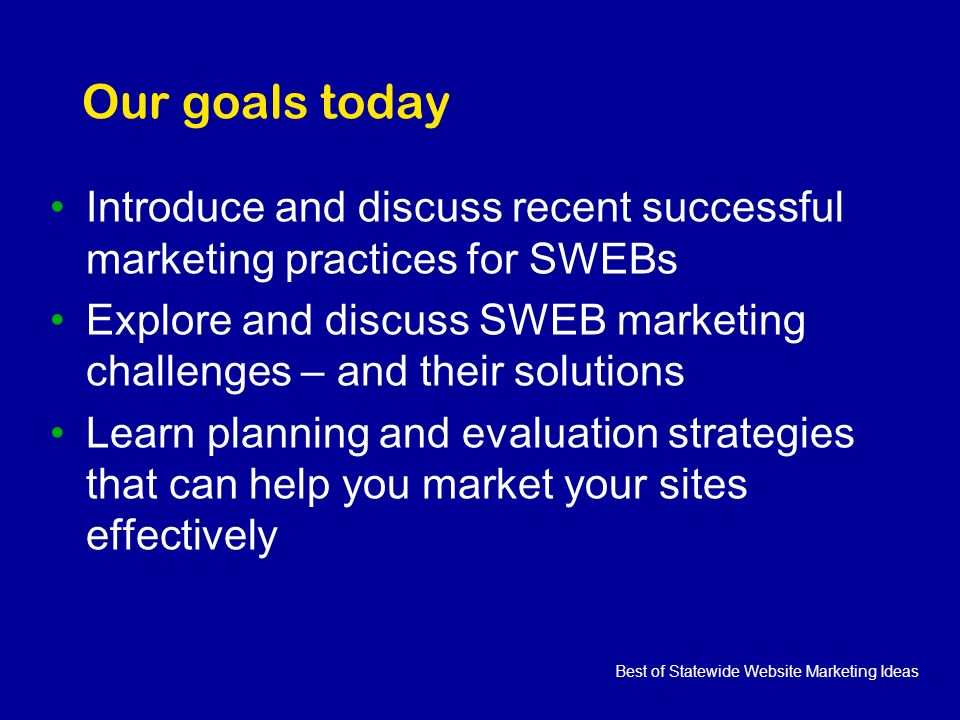 Best of Statewide Website Marketing Ideas Our goals today Introduce and discuss recent successful marketing practices for SWEBs Explore and discuss SWEB marketing challenges – and their solutions Learn planning and evaluation strategies that can help you market your sites effectively