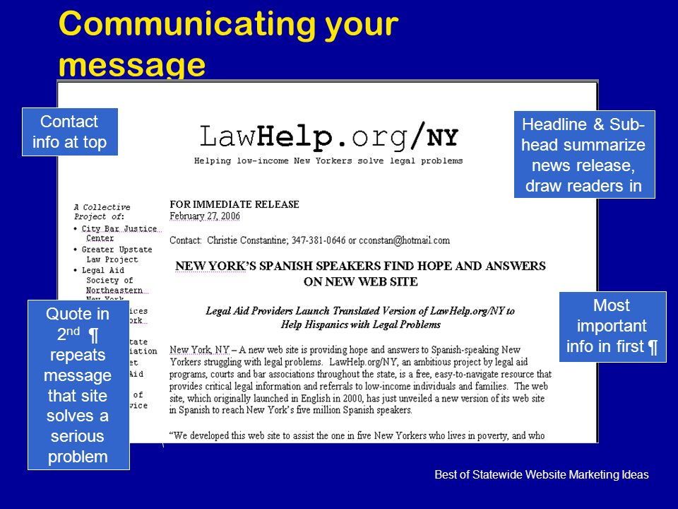 Best of Statewide Website Marketing Ideas Communicating your message Headline & Sub- head summarize news release, draw readers in Most important info in first ¶ Contact info at top Quote in 2 nd ¶ repeats message that site solves a serious problem