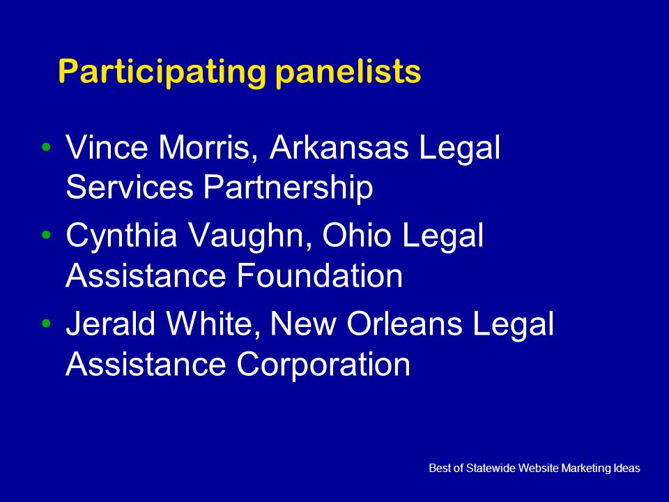 Best of Statewide Website Marketing Ideas Participating panelists Vince Morris, Arkansas Legal Services Partnership Cynthia Vaughn, Ohio Legal Assistance Foundation Jerald White, New Orleans Legal Assistance Corporation