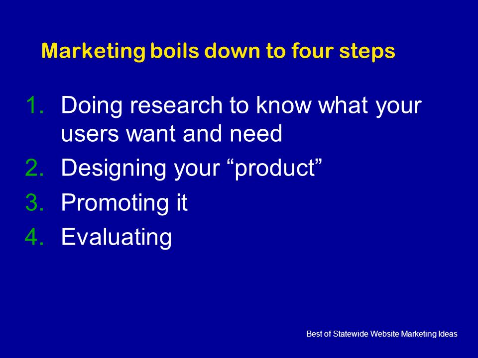 Best of Statewide Website Marketing Ideas Marketing boils down to four steps 1.Doing research to know what your users want and need 2.Designing your product 3.Promoting it 4.Evaluating
