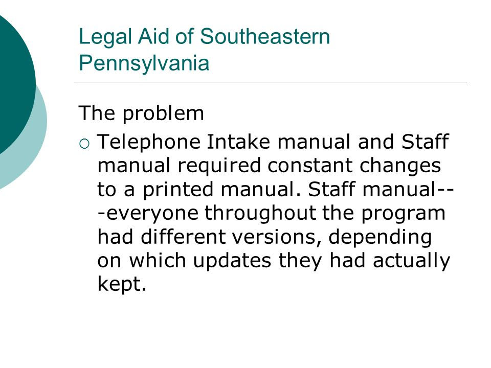 Legal Aid of Southeastern Pennsylvania The problem Telephone Intake manual and Staff manual required constant changes to a printed manual.