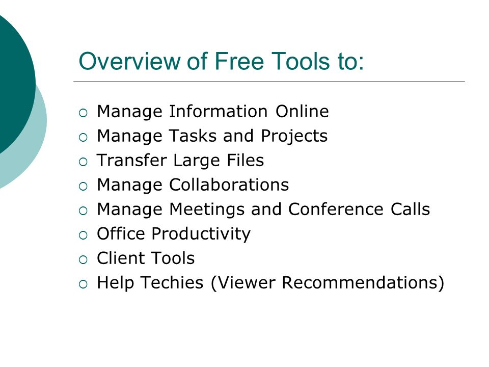 Overview of Free Tools to: Manage Information Online Manage Tasks and Projects Transfer Large Files Manage Collaborations Manage Meetings and Conference Calls Office Productivity Client Tools Help Techies (Viewer Recommendations)