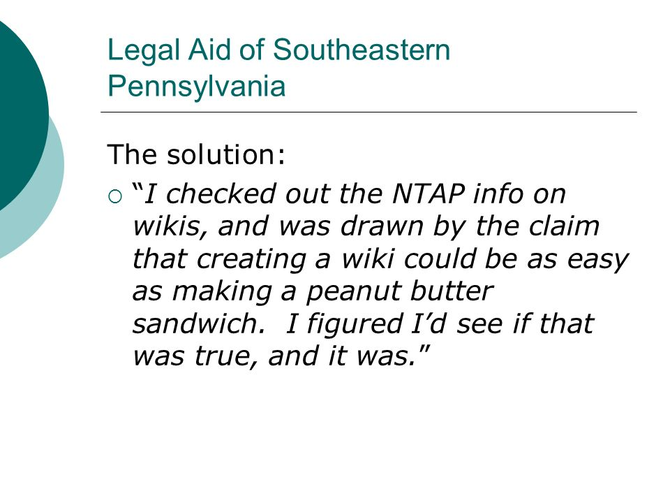 Legal Aid of Southeastern Pennsylvania The solution: I checked out the NTAP info on wikis, and was drawn by the claim that creating a wiki could be as easy as making a peanut butter sandwich.
