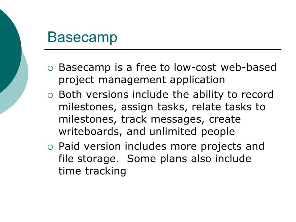 Basecamp Basecamp is a free to low-cost web-based project management application Both versions include the ability to record milestones, assign tasks, relate tasks to milestones, track messages, create writeboards, and unlimited people Paid version includes more projects and file storage.
