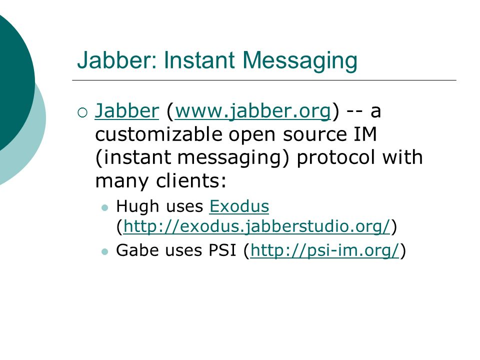 Jabber: Instant Messaging Jabber (www.jabber.org) -- a customizable open source IM (instant messaging) protocol with many clients: Jabberwww.jabber.org Hugh uses Exodus (http://exodus.jabberstudio.org/)Exodushttp://exodus.jabberstudio.org/ Gabe uses PSI (http://psi-im.org/)http://psi-im.org/