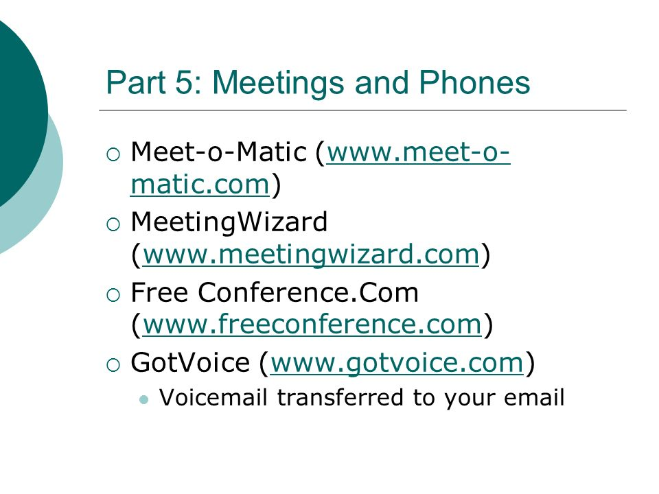 Part 5: Meetings and Phones Meet-o-Matic (  matic.com)  matic.com MeetingWizard (  Free Conference.Com (  GotVoice (  Voic transferred to your
