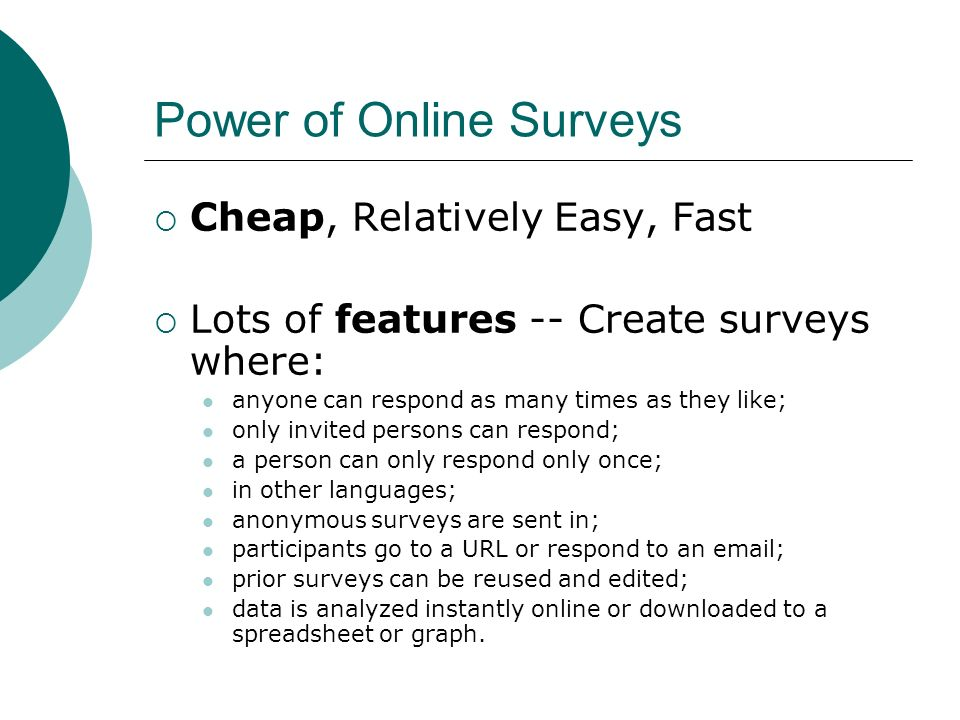 Power of Online Surveys Cheap, Relatively Easy, Fast Lots of features -- Create surveys where: anyone can respond as many times as they like; only invited persons can respond; a person can only respond only once; in other languages; anonymous surveys are sent in; participants go to a URL or respond to an email; prior surveys can be reused and edited; data is analyzed instantly online or downloaded to a spreadsheet or graph.