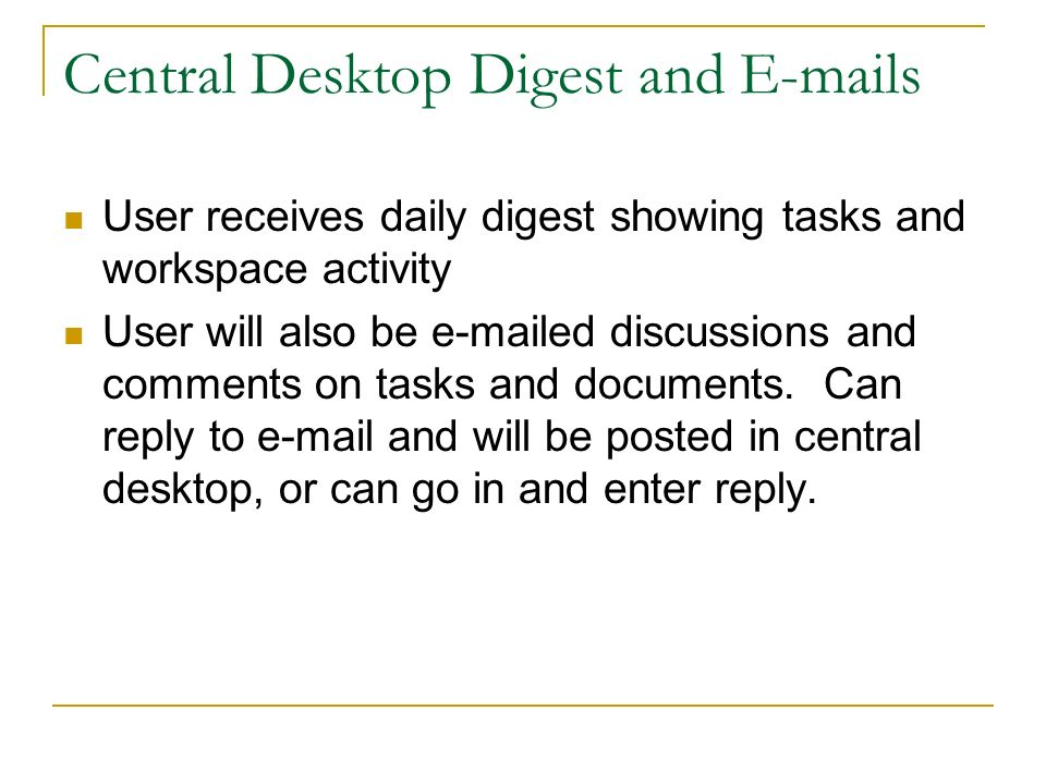 Central Desktop Digest and E-mails User receives daily digest showing tasks and workspace activity User will also be e-mailed discussions and comments on tasks and documents.