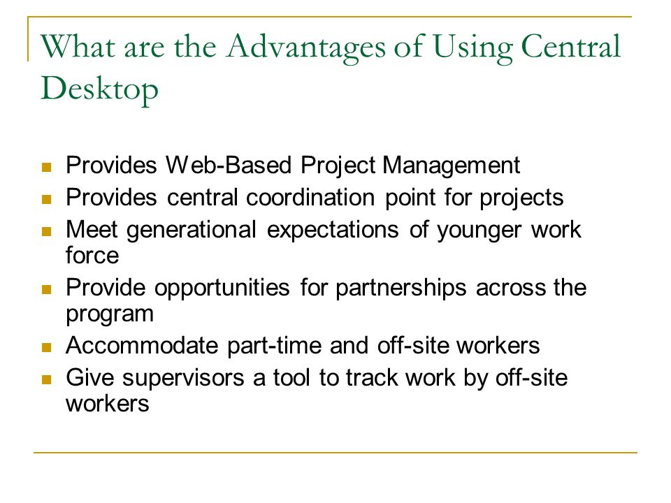 What are the Advantages of Using Central Desktop Provides Web-Based Project Management Provides central coordination point for projects Meet generational expectations of younger work force Provide opportunities for partnerships across the program Accommodate part-time and off-site workers Give supervisors a tool to track work by off-site workers