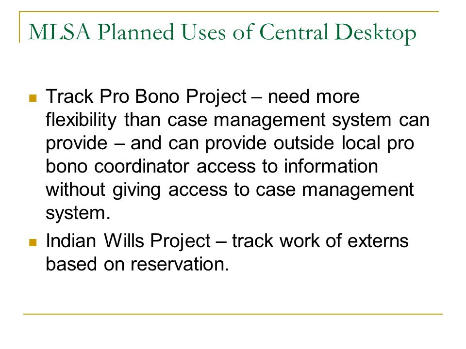 MLSA Planned Uses of Central Desktop Track Pro Bono Project – need more flexibility than case management system can provide – and can provide outside local pro bono coordinator access to information without giving access to case management system.