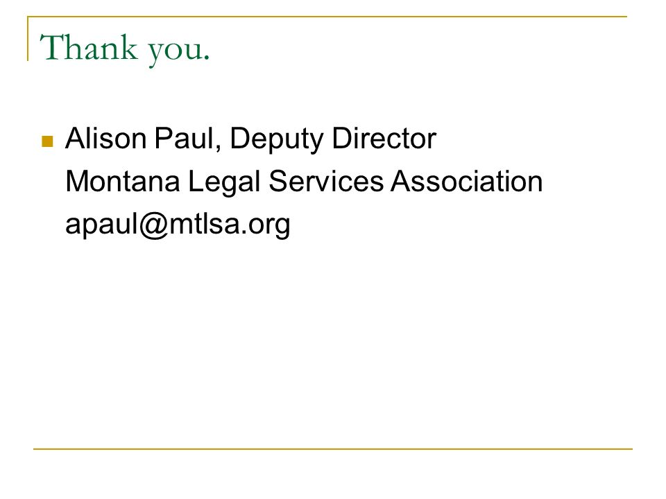 Thank you. Alison Paul, Deputy Director Montana Legal Services Association apaul@mtlsa.org