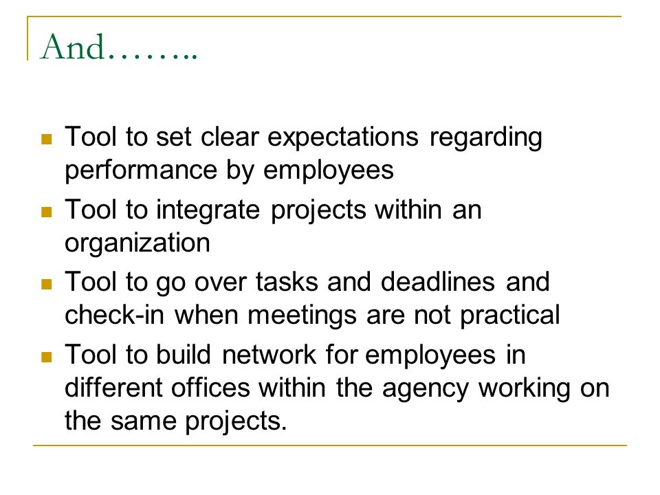 And…….. Tool to set clear expectations regarding performance by employees Tool to integrate projects within an organization Tool to go over tasks and