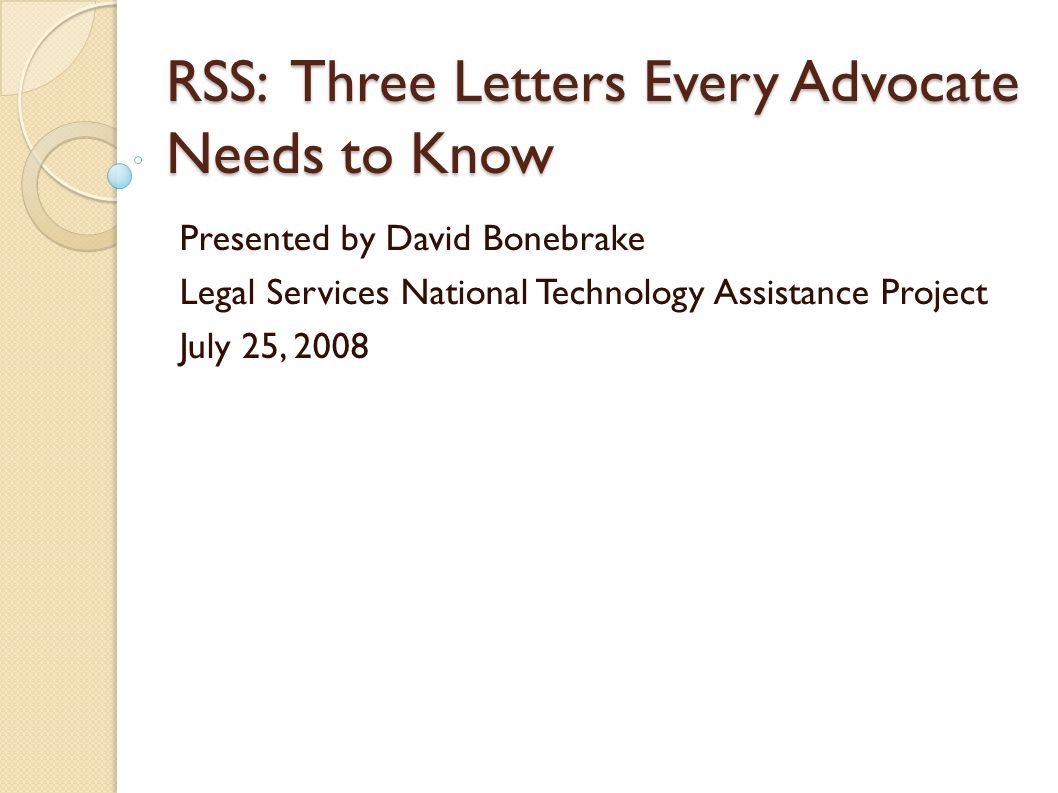 RSS: Three Letters Every Advocate Needs to Know Presented by David Bonebrake Legal Services National Technology Assistance Project July 25, 2008