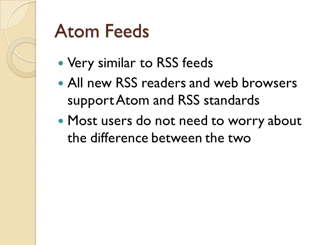 Atom Feeds Very similar to RSS feeds All new RSS readers and web browsers support Atom and RSS standards Most users do not need to worry about the difference between the two