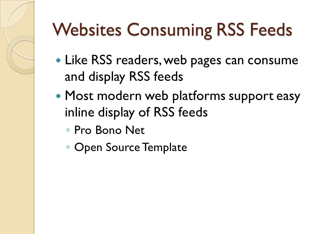 Websites Consuming RSS Feeds Like RSS readers, web pages can consume and display RSS feeds Most modern web platforms support easy inline display of RSS feeds Pro Bono Net Open Source Template