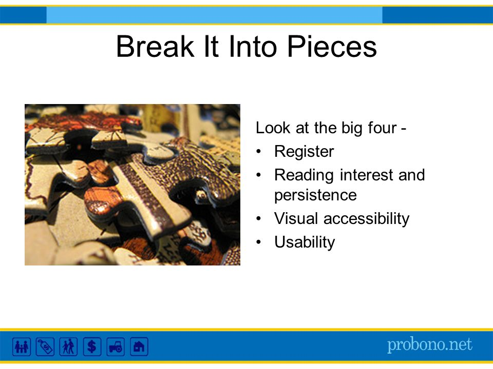 Break It Into Pieces Look at the big four - Register Reading interest and persistence Visual accessibility Usability