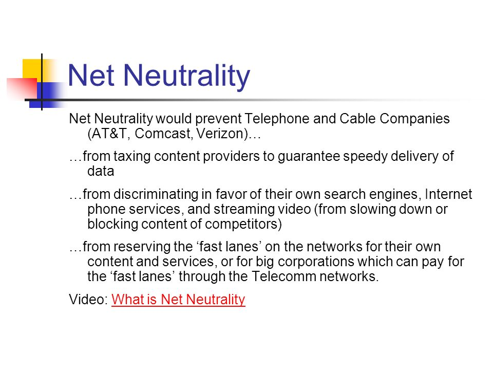 Net Neutrality Net Neutrality would prevent Telephone and Cable Companies (AT&T, Comcast, Verizon)… …from taxing content providers to guarantee speedy delivery of data …from discriminating in favor of their own search engines, Internet phone services, and streaming video (from slowing down or blocking content of competitors) …from reserving the fast lanes on the networks for their own content and services, or for big corporations which can pay for the fast lanes through the Telecomm networks.