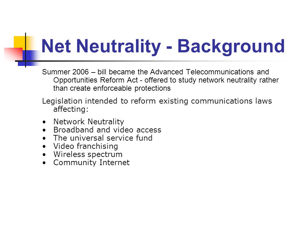 Net Neutrality - Background Summer 2006 – bill became the Advanced Telecommunications and Opportunities Reform Act - offered to study network neutrality rather than create enforceable protections Legislation intended to reform existing communications laws affecting: Network Neutrality Broadband and video access The universal service fund Video franchising Wireless spectrum Community Internet