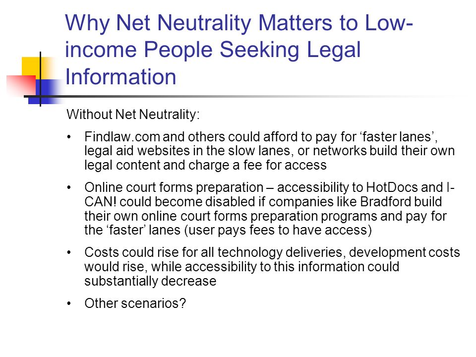 Why Net Neutrality Matters to Low- income People Seeking Legal Information Without Net Neutrality: Findlaw.com and others could afford to pay for faster lanes, legal aid websites in the slow lanes, or networks build their own legal content and charge a fee for access Online court forms preparation – accessibility to HotDocs and I- CAN.