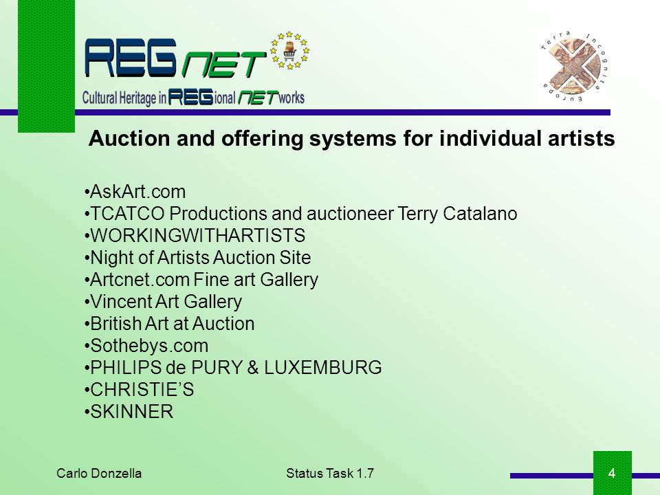 Carlo DonzellaStatus Task 1.75 Auction and offering systems for individual artists: key conclusions All sites (but one) include online auction services; Vincent Art Gallery offers the possibility of buying reproductions of famous paintings; WORKINGWITHARTISTS and ARTCNET.COM Fine Art Gallery offer the possibility of participating in auctions online; PHILIPS de PURY & LUXEMBURG and Christies give estimated auction prices for Artists works.