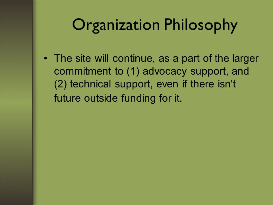 Organization Philosophy The site will continue, as a part of the larger commitment to (1) advocacy support, and (2) technical support, even if there isn t future outside funding for it.