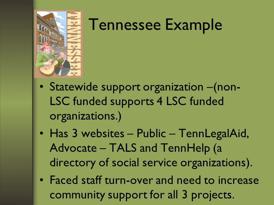 Tennessee Example Statewide support organization –(non- LSC funded supports 4 LSC funded organizations.) Has 3 websites – Public – TennLegalAid, Advocate – TALS and TennHelp (a directory of social service organizations).