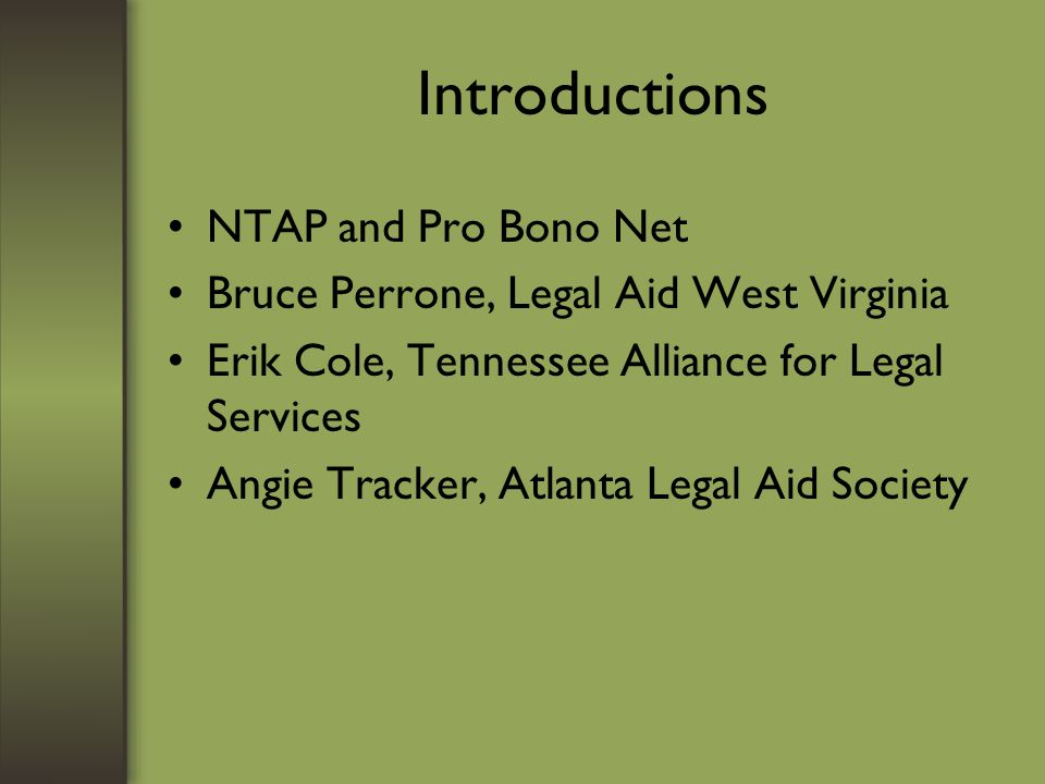 Introductions NTAP and Pro Bono Net Bruce Perrone, Legal Aid West Virginia Erik Cole, Tennessee Alliance for Legal Services Angie Tracker, Atlanta Legal Aid Society