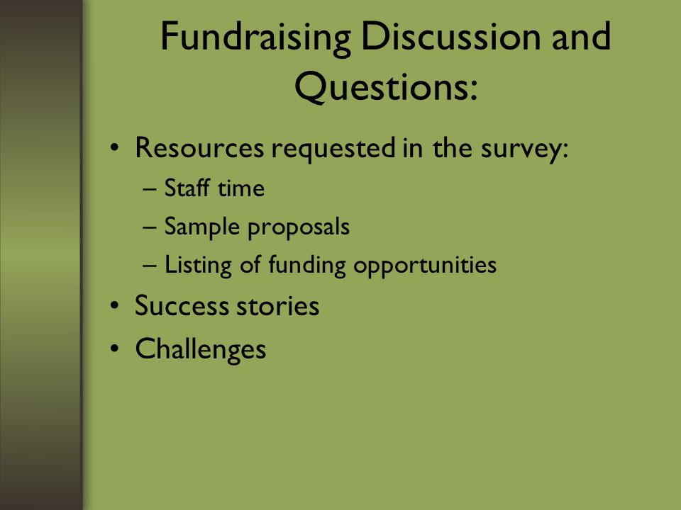 Fundraising Discussion and Questions: Resources requested in the survey: –Staff time –Sample proposals –Listing of funding opportunities Success stories Challenges