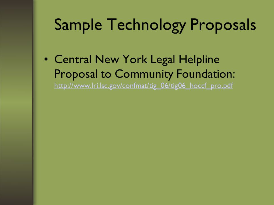 Sample Technology Proposals Central New York Legal Helpline Proposal to Community Foundation: http://www.lri.lsc.gov/confmat/tig_06/tig06_hoccf_pro.pdf http://www.lri.lsc.gov/confmat/tig_06/tig06_hoccf_pro.pdf