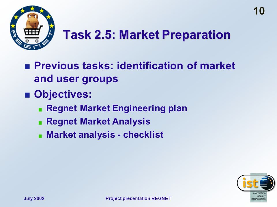 July 2002Project presentation REGNET 10 Task 2.5: Market Preparation Previous tasks: identification of market and user groups Objectives: Regnet Marke