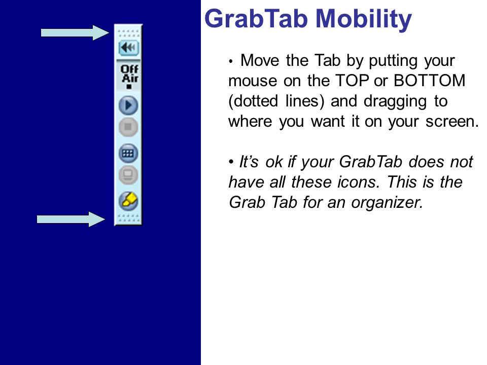 GrabTab Mobility Move the Tab by putting your mouse on the TOP or BOTTOM (dotted lines) and dragging to where you want it on your screen.