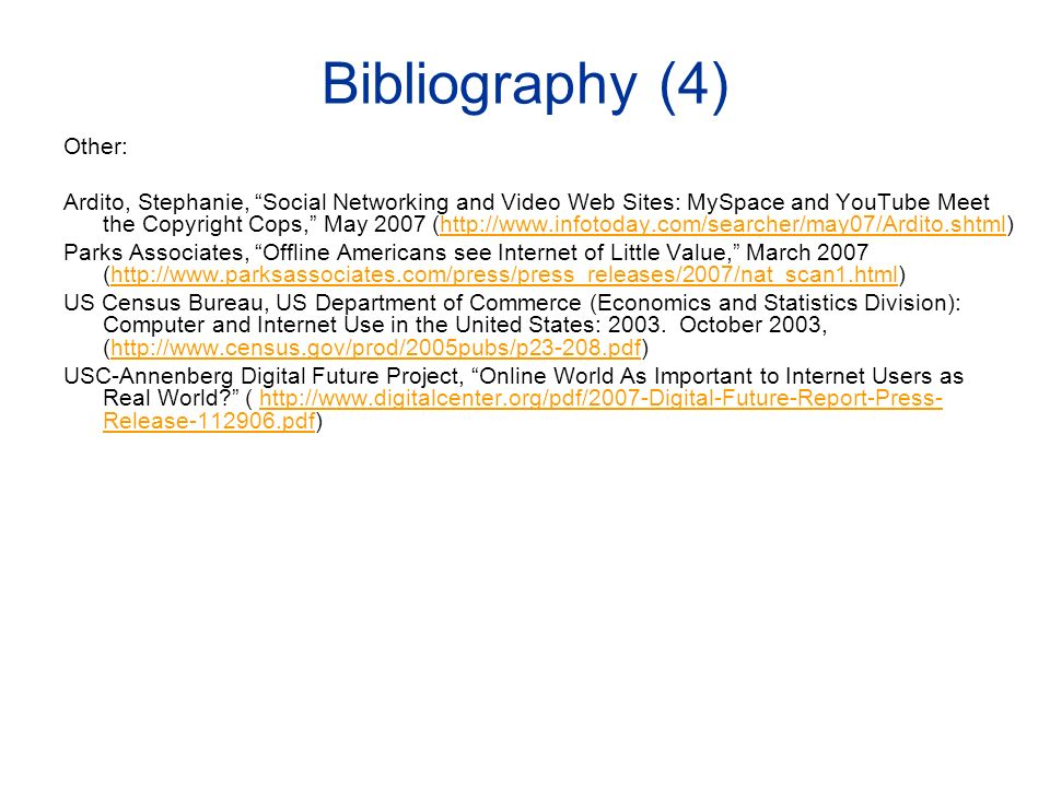 Bibliography (4) Other: Ardito, Stephanie, Social Networking and Video Web Sites: MySpace and YouTube Meet the Copyright Cops, May 2007 (http://www.infotoday.com/searcher/may07/Ardito.shtml)http://www.infotoday.com/searcher/may07/Ardito.shtml Parks Associates, Offline Americans see Internet of Little Value, March 2007 (http://www.parksassociates.com/press/press_releases/2007/nat_scan1.html)http://www.parksassociates.com/press/press_releases/2007/nat_scan1.html US Census Bureau, US Department of Commerce (Economics and Statistics Division): Computer and Internet Use in the United States: 2003.