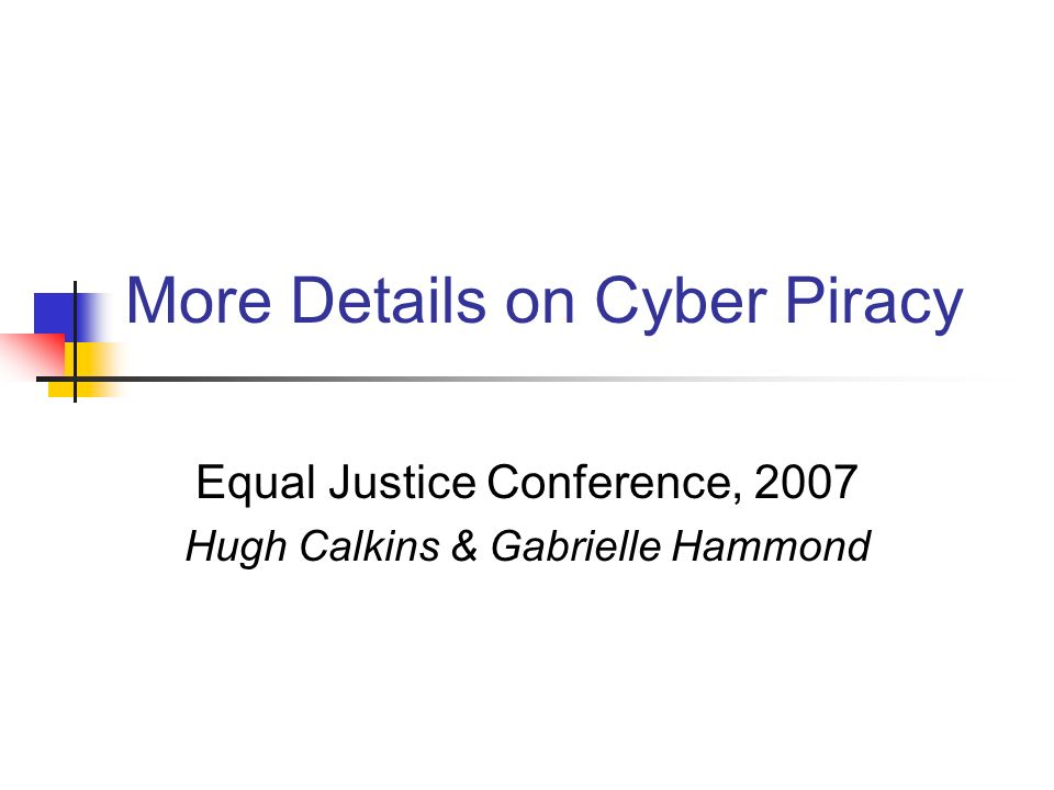 More Details on Cyber Piracy Equal Justice Conference, 2007 Hugh Calkins & Gabrielle Hammond